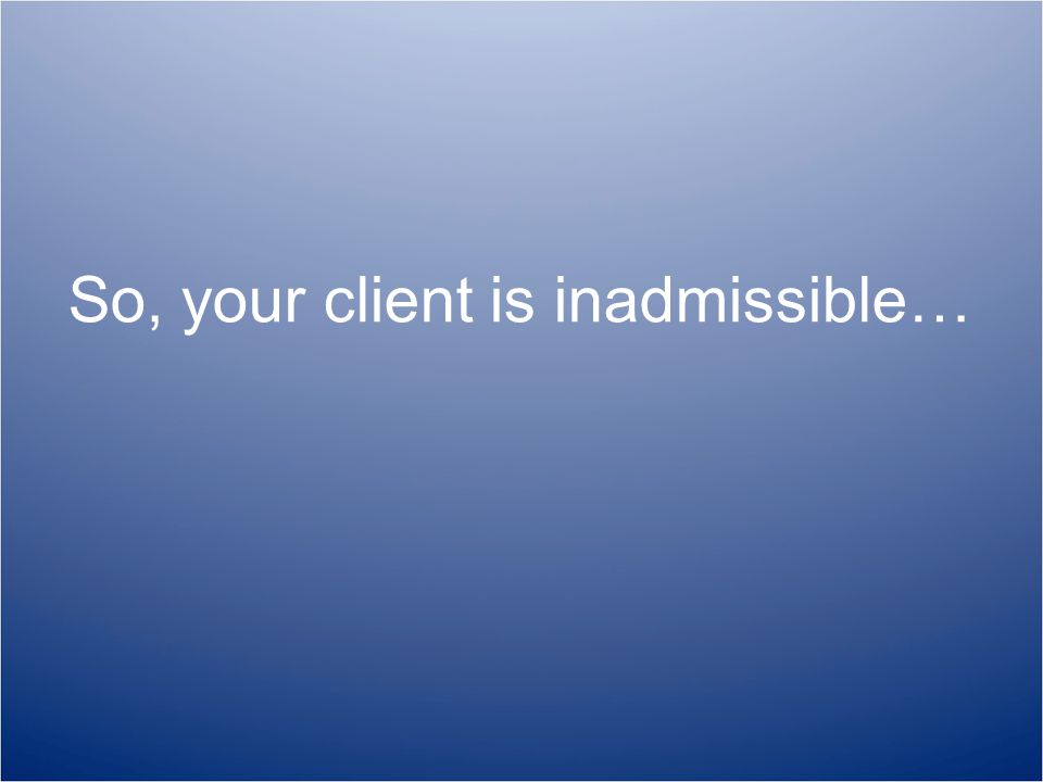 So, your client is inadmissible…