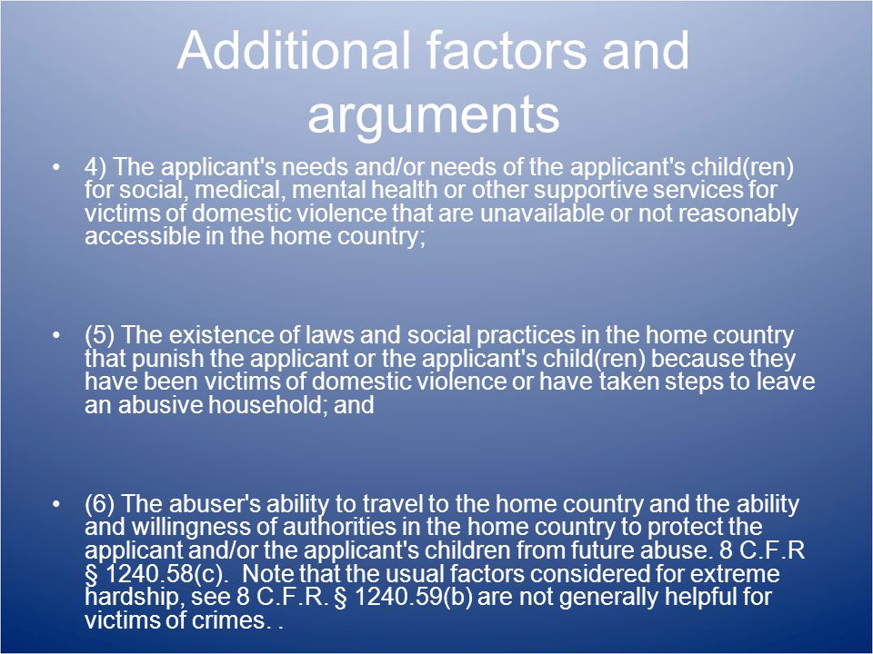 Additional factors and arguments 4) The applicant s needs and/or needs of the applicant s child(ren) for social, medical, mental health or other supportive services for victims of domestic violence that are unavailable or not reasonably accessible in the home country; (5) The existence of laws and social practices in the home country that punish the applicant or the applicant s child(ren) because they have been victims of domestic violence or have taken steps to leave an abusive household; and (6) The abuser s ability to travel to the home country and the ability and willingness of authorities in the home country to protect the applicant and/or the applicant s children from future abuse.