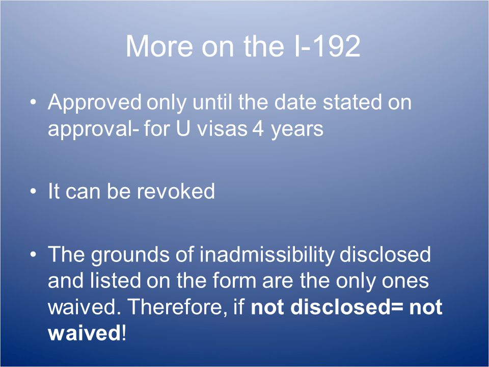 More on the I-192 Approved only until the date stated on approval- for U visas 4 years It can be revoked The grounds of inadmissibility disclosed and listed on the form are the only ones waived.