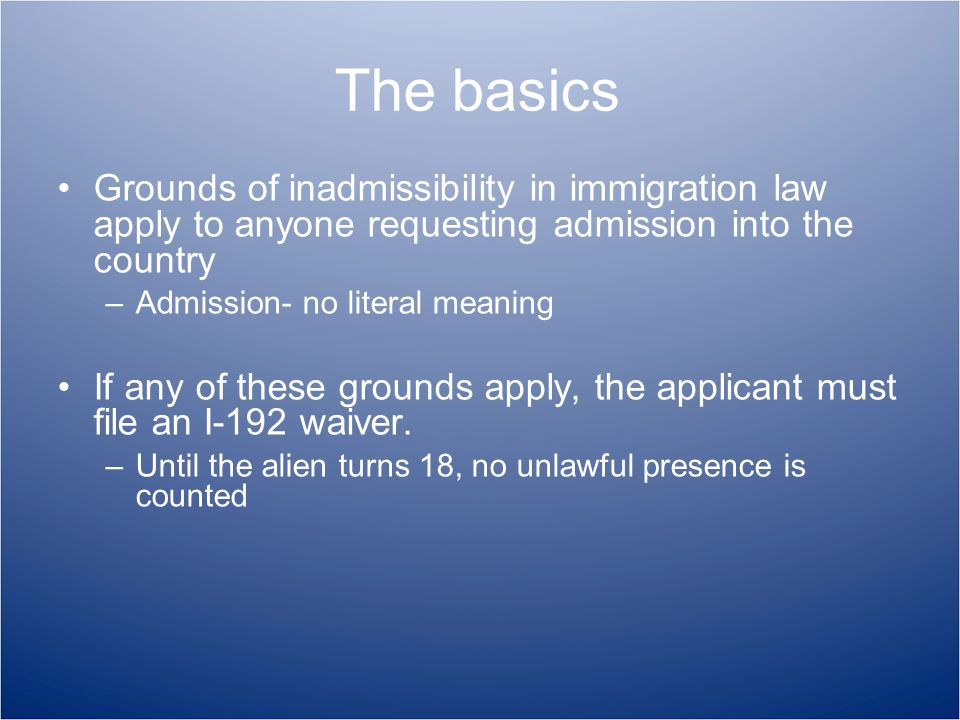 The basics Grounds of inadmissibility in immigration law apply to anyone requesting admission into the country –Admission- no literal meaning If any of these grounds apply, the applicant must file an I-192 waiver.