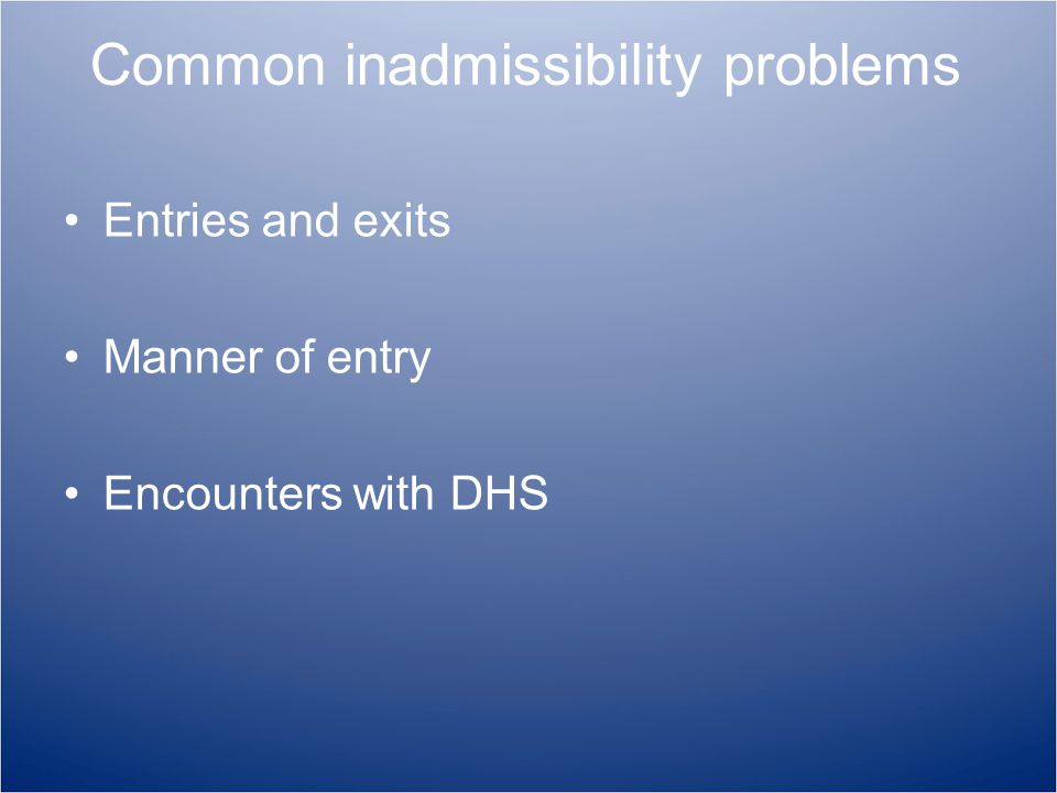 Common inadmissibility problems Entries and exits Manner of entry Encounters with DHS