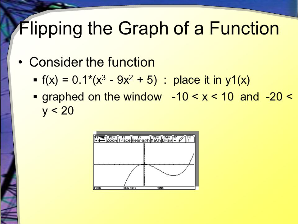 Flipping the Graph of a Function Consider the function  f(x) = 0.1*(x 3 - 9x 2 + 5) : place it in y1(x)  graphed on the window -10 < x < 10 and -20