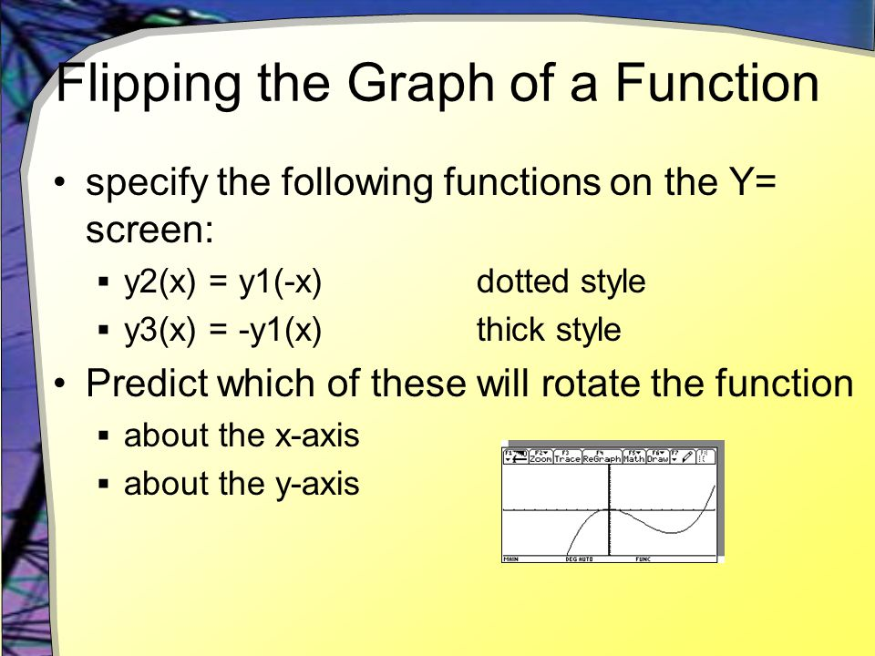 Flipping the Graph of a Function specify the following functions on the Y= screen:  y2(x) = y1(-x) dotted style  y3(x) = -y1(x) thick style Predict which of these will rotate the function  about the x-axis  about the y-axis