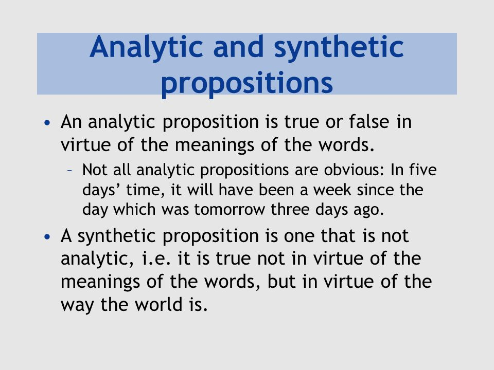 Analytic and synthetic propositions An analytic proposition is true or false in virtue of the meanings of the words. –Not all analytic propositions ar