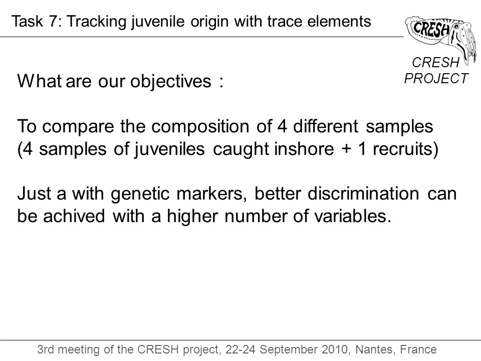 CRESH PROJECT 3rd meeting of the CRESH project, 22-24 September 2010, Nantes, France Task 7: Tracking juvenile origin with trace elements What are our objectives : To compare the composition of 4 different samples (4 samples of juveniles caught inshore + 1 recruits) Just a with genetic markers, better discrimination can be achived with a higher number of variables.