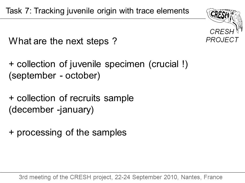 CRESH PROJECT 3rd meeting of the CRESH project, 22-24 September 2010, Nantes, France Task 7: Tracking juvenile origin with trace elements What are the next steps .