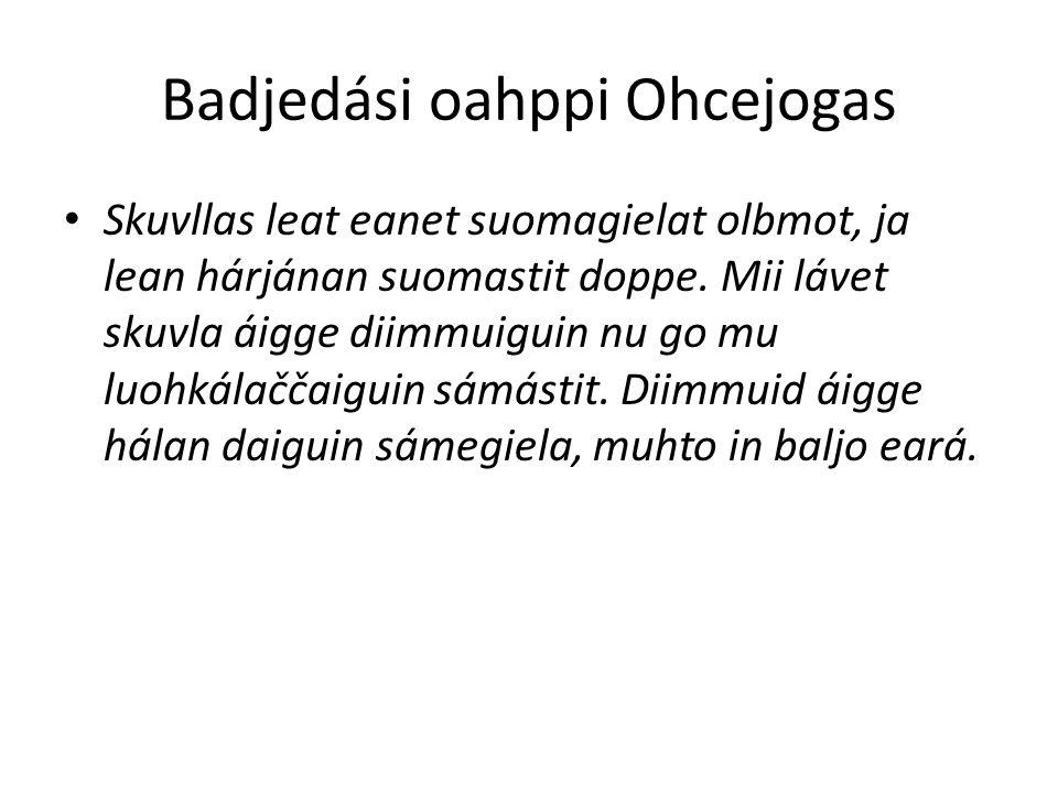 Badjedási oahppi Ohcejogas Skuvllas leat eanet suomagielat olbmot, ja lean hárjánan suomastit doppe.