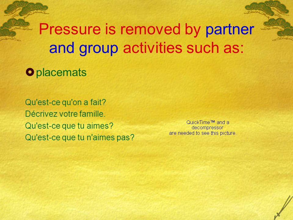 Pressure is removed by partner and group activities such as:  placemats Qu est-ce qu on a fait.