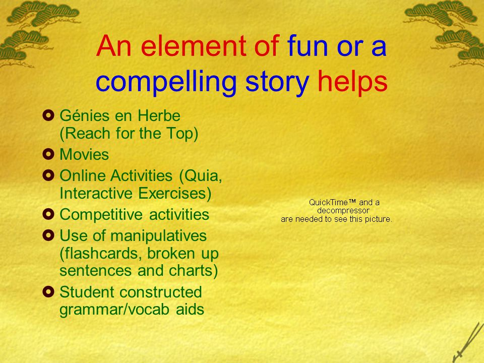 An element of fun or a compelling story helps  Génies en Herbe (Reach for the Top)  Movies  Online Activities (Quia, Interactive Exercises)  Competitive activities  Use of manipulatives (flashcards, broken up sentences and charts)  Student constructed grammar/vocab aids
