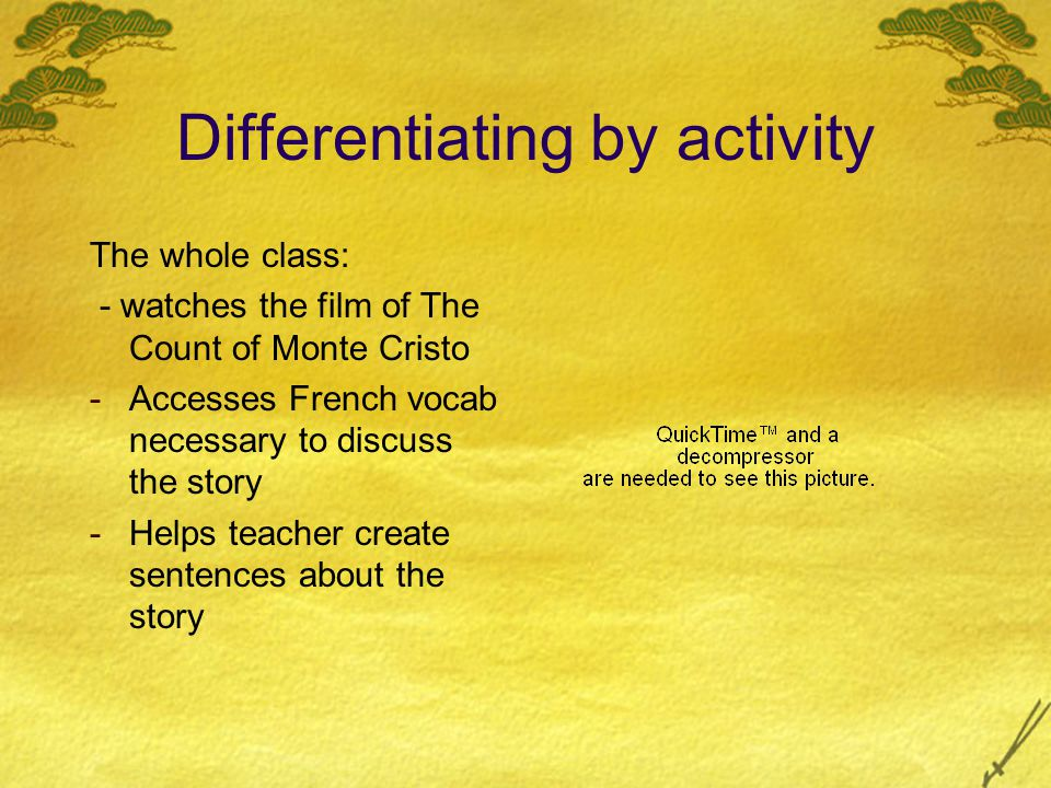 Differentiating by activity The whole class: - watches the film of The Count of Monte Cristo -Accesses French vocab necessary to discuss the story -Helps teacher create sentences about the story