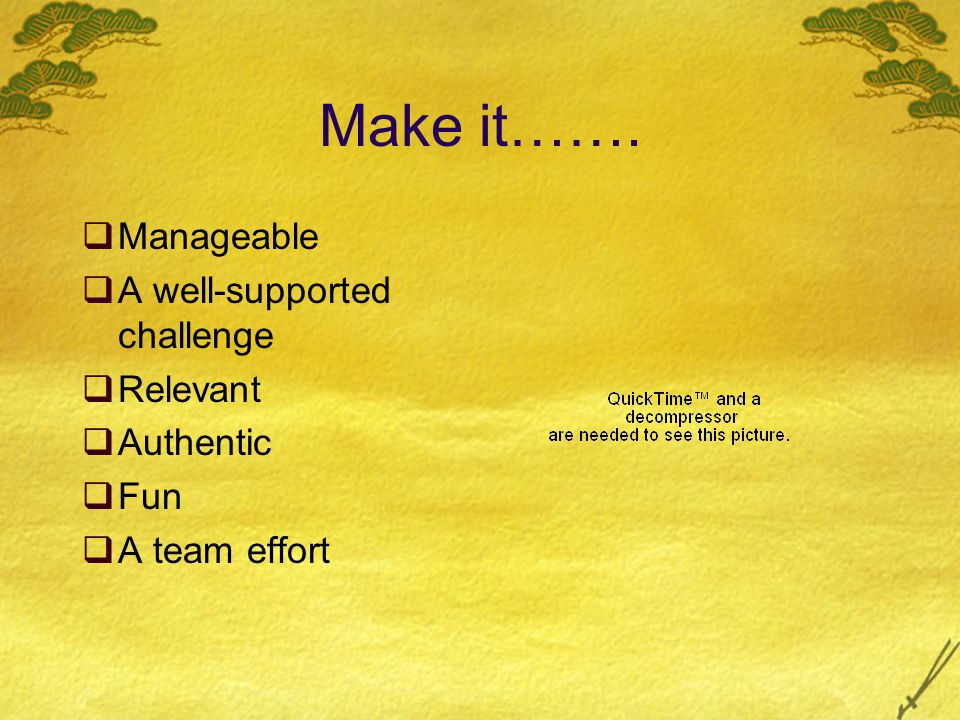 Make it…….  Manageable  A well-supported challenge  Relevant  Authentic  Fun  A team effort