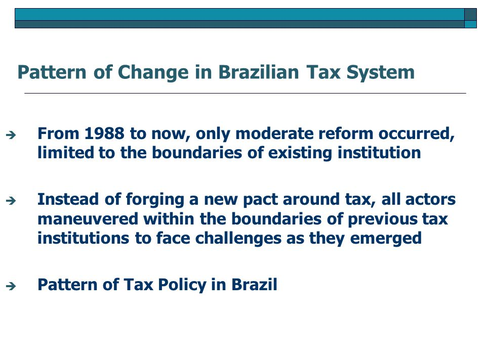  From 1988 to now, only moderate reform occurred, limited to the boundaries of existing institution  Instead of forging a new pact around tax, all actors maneuvered within the boundaries of previous tax institutions to face challenges as they emerged  Pattern of Tax Policy in Brazil Pattern of Change in Brazilian Tax System