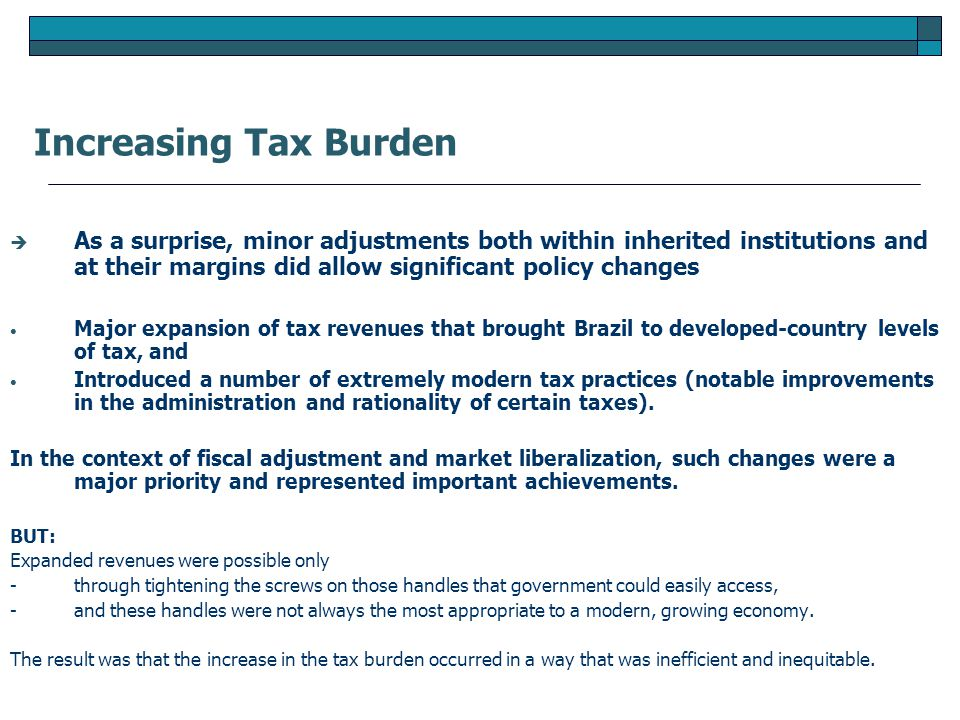  As a surprise, minor adjustments both within inherited institutions and at their margins did allow significant policy changes Major expansion of tax revenues that brought Brazil to developed-country levels of tax, and Introduced a number of extremely modern tax practices (notable improvements in the administration and rationality of certain taxes).