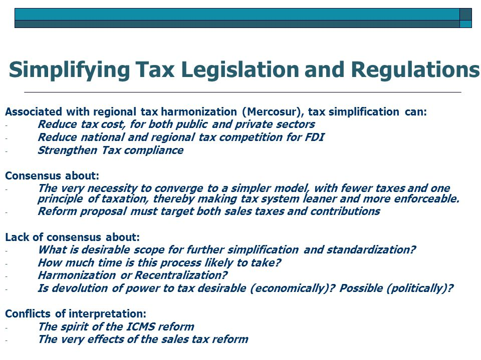 Associated with regional tax harmonization (Mercosur), tax simplification can: - Reduce tax cost, for both public and private sectors - Reduce national and regional tax competition for FDI - Strengthen Tax compliance Consensus about: - The very necessity to converge to a simpler model, with fewer taxes and one principle of taxation, thereby making tax system leaner and more enforceable.