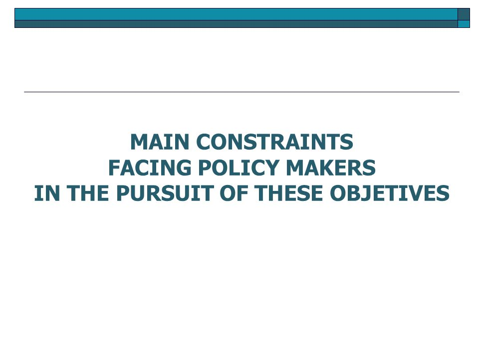 MAIN CONSTRAINTS FACING POLICY MAKERS IN THE PURSUIT OF THESE OBJETIVES