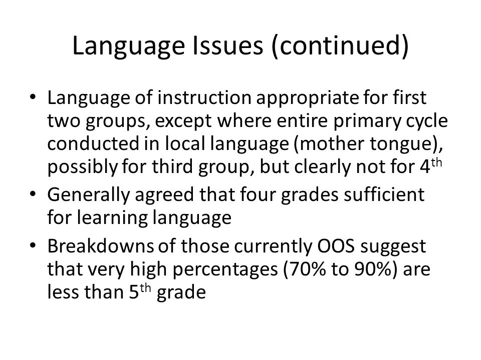 Language Issues (continued) Language of instruction appropriate for first two groups, except where entire primary cycle conducted in local language (mother tongue), possibly for third group, but clearly not for 4 th Generally agreed that four grades sufficient for learning language Breakdowns of those currently OOS suggest that very high percentages (70% to 90%) are less than 5 th grade