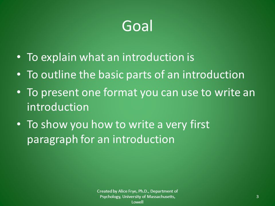 Goal To explain what an introduction is To outline the basic parts of an introduction To present one format you can use to write an introduction To sh