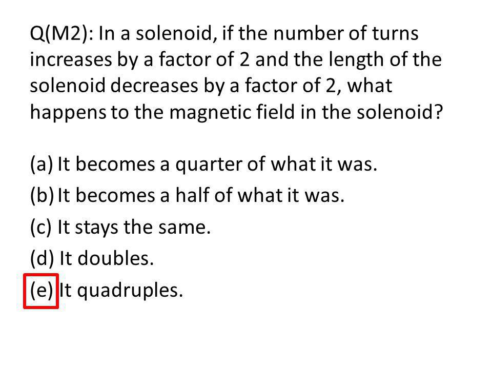 Q(M2): In a solenoid, if the number of turns increases by a factor of 2 and the length of the solenoid decreases by a factor of 2, what happens to the magnetic field in the solenoid.
