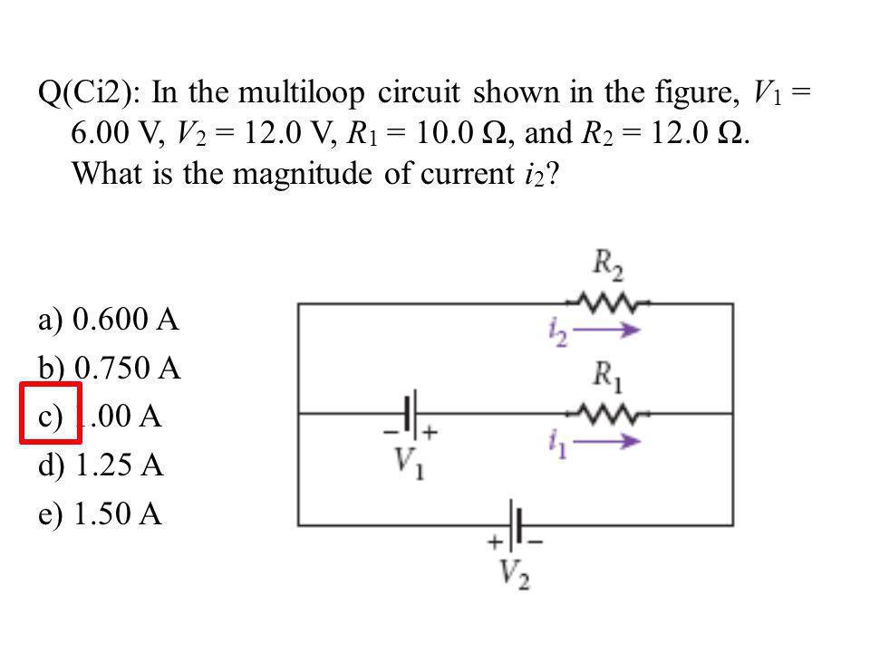Q(Ci2): In the multiloop circuit shown in the figure, V 1 = 6.00 V, V 2 = 12.0 V, R 1 = 10.0 Ω, and R 2 = 12.0 Ω.