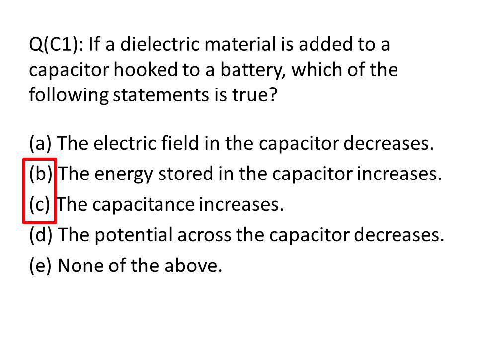 Q(C1): If a dielectric material is added to a capacitor hooked to a battery, which of the following statements is true.