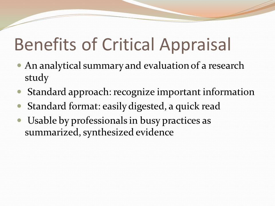 Benefits of Critical Appraisal An analytical summary and evaluation of a research study Standard approach: recognize important information Standard format: easily digested, a quick read Usable by professionals in busy practices as summarized, synthesized evidence