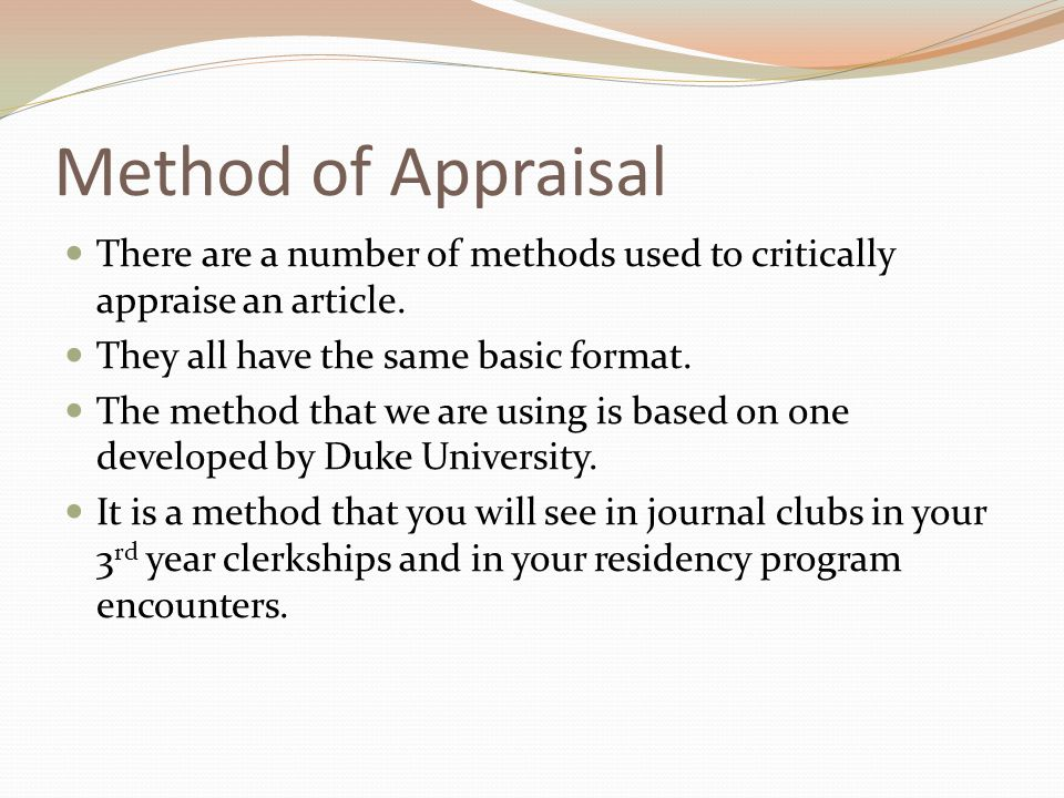 Method of Appraisal There are a number of methods used to critically appraise an article. They all have the same basic format. The method that we are