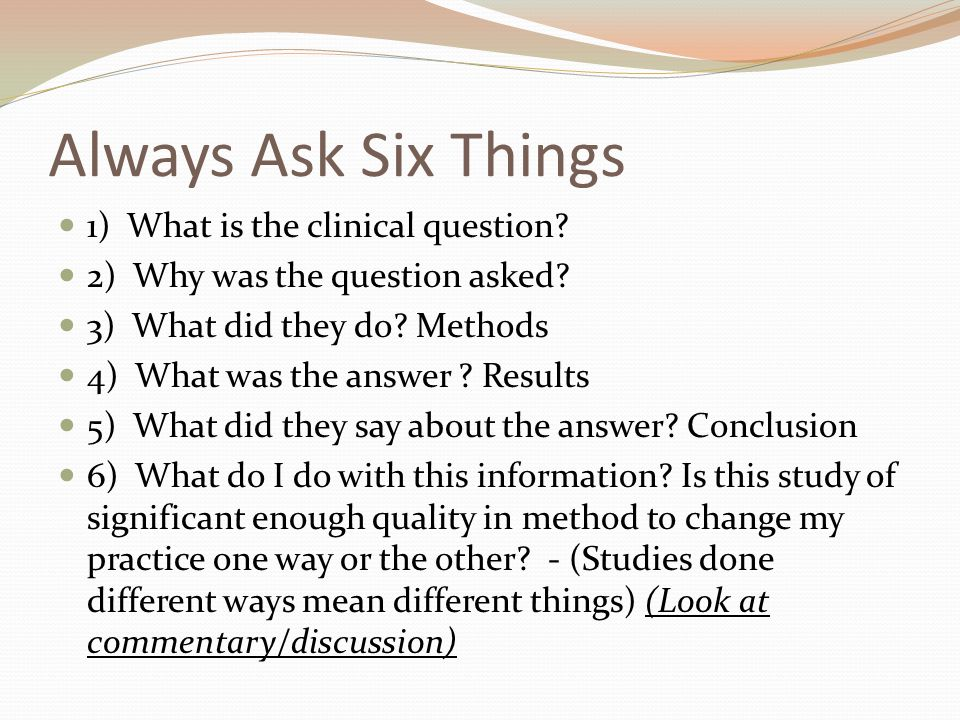 Always Ask Six Things 1) What is the clinical question? 2) Why was the question asked? 3) What did they do? Methods 4) What was the answer ? Results 5