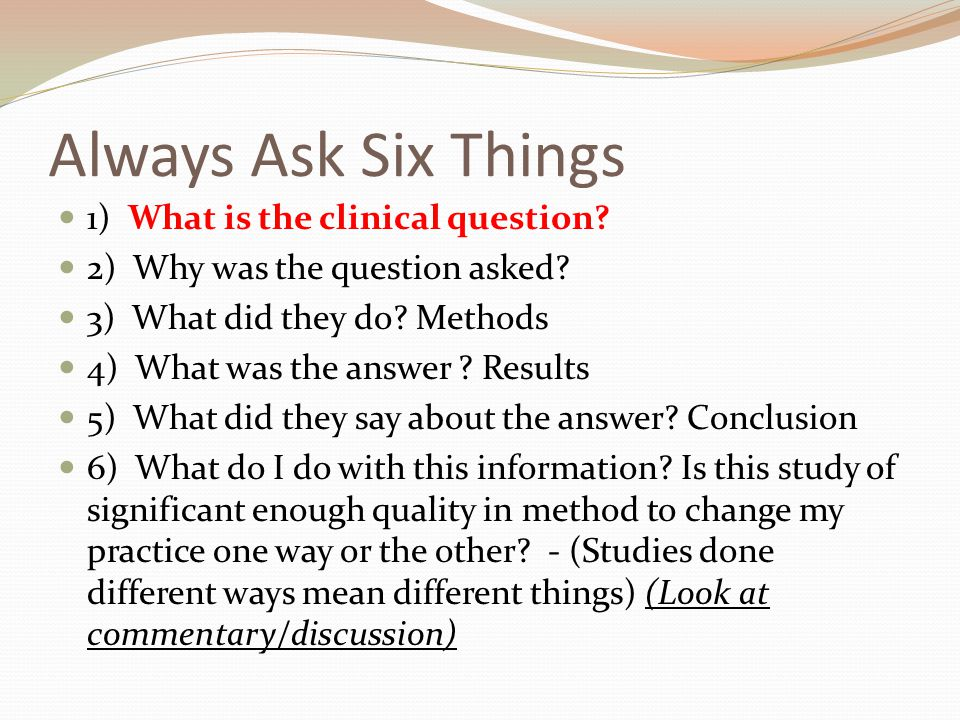 Always Ask Six Things 1) What is the clinical question.