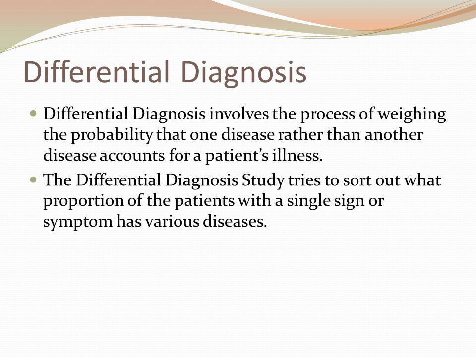 Differential Diagnosis Differential Diagnosis involves the process of weighing the probability that one disease rather than another disease accounts for a patient's illness.