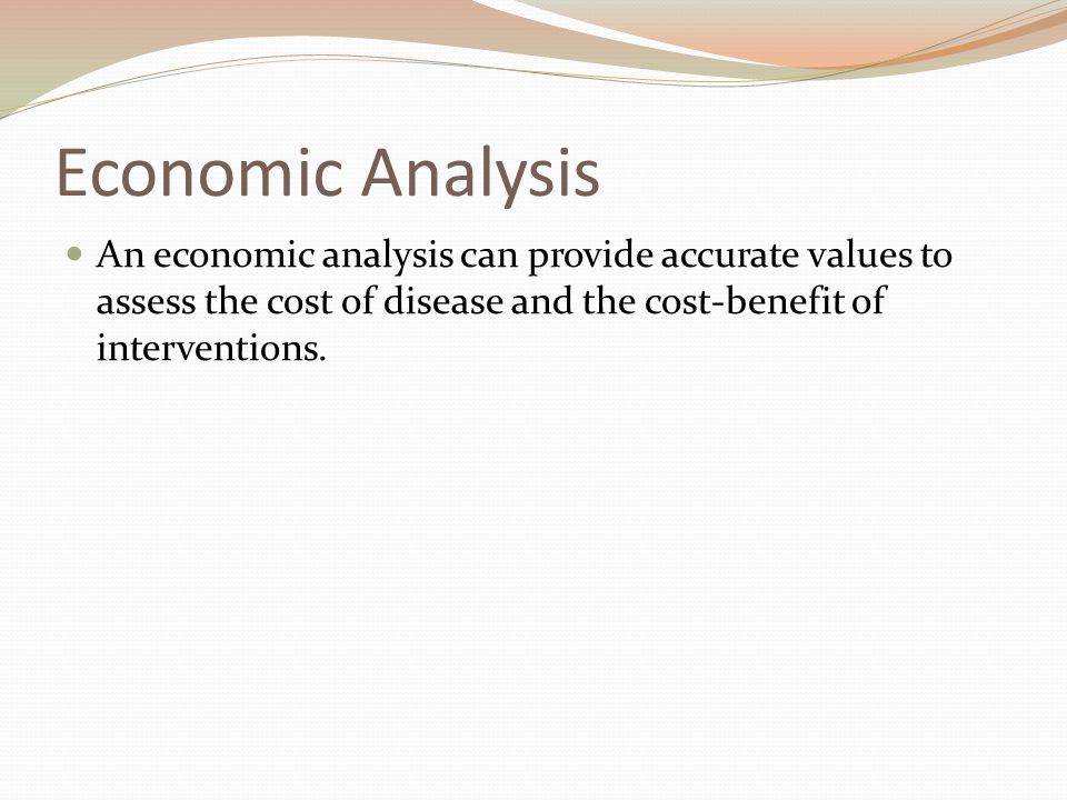 Economic Analysis An economic analysis can provide accurate values to assess the cost of disease and the cost-benefit of interventions.