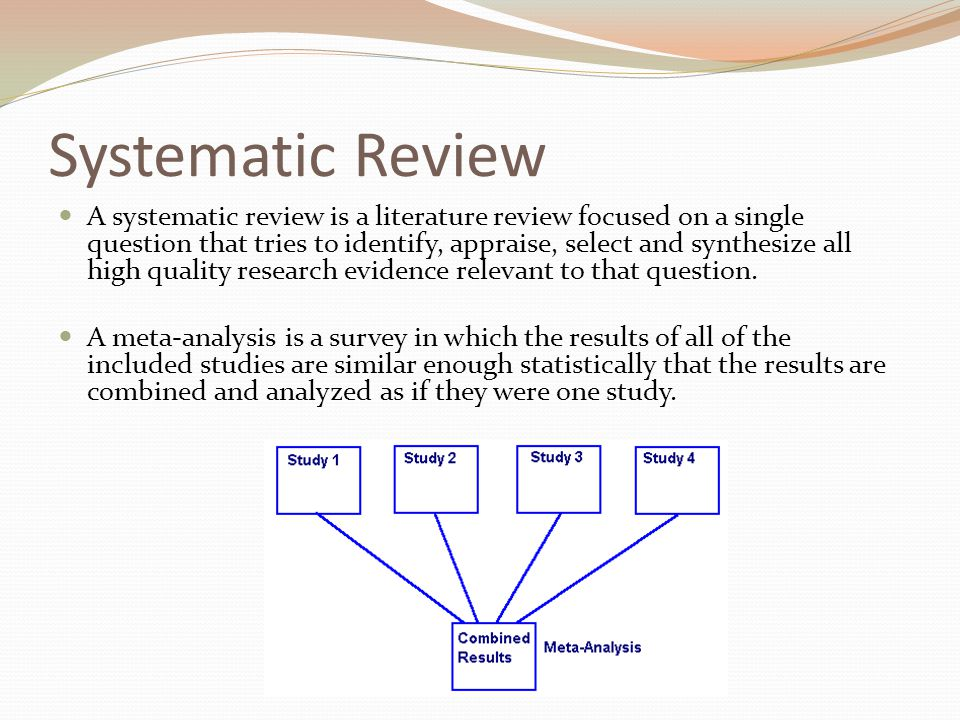 Systematic Review A systematic review is a literature review focused on a single question that tries to identify, appraise, select and synthesize all high quality research evidence relevant to that question.