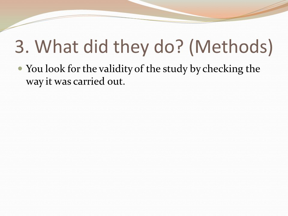 3. What did they do? (Methods) You look for the validity of the study by checking the way it was carried out.