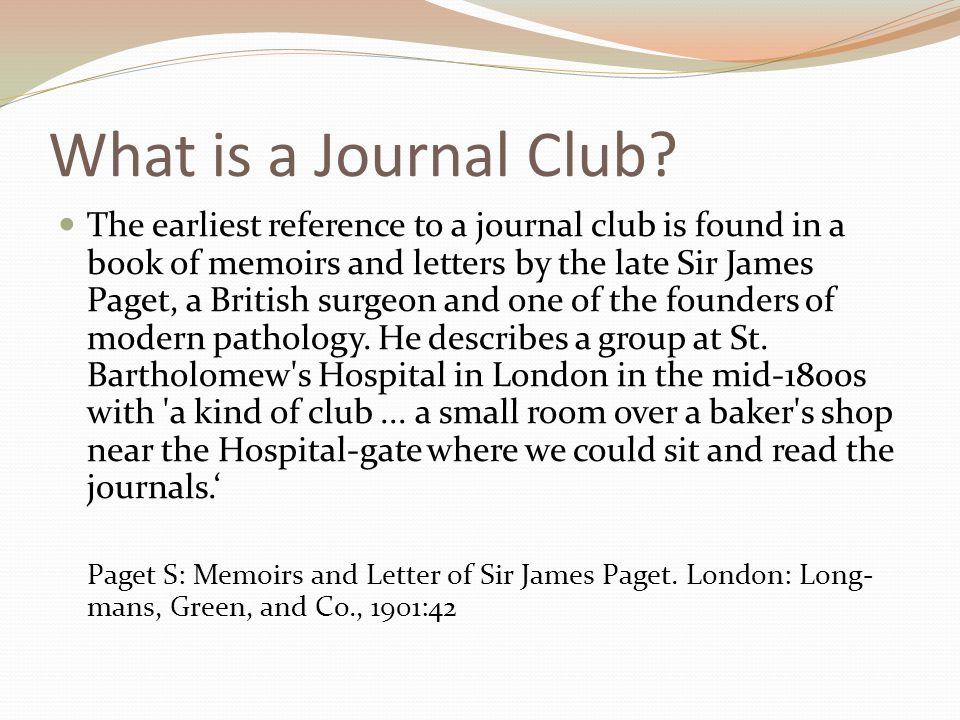What is a Journal Club? The earliest reference to a journal club is found in a book of memoirs and letters by the late Sir James Paget, a British surg