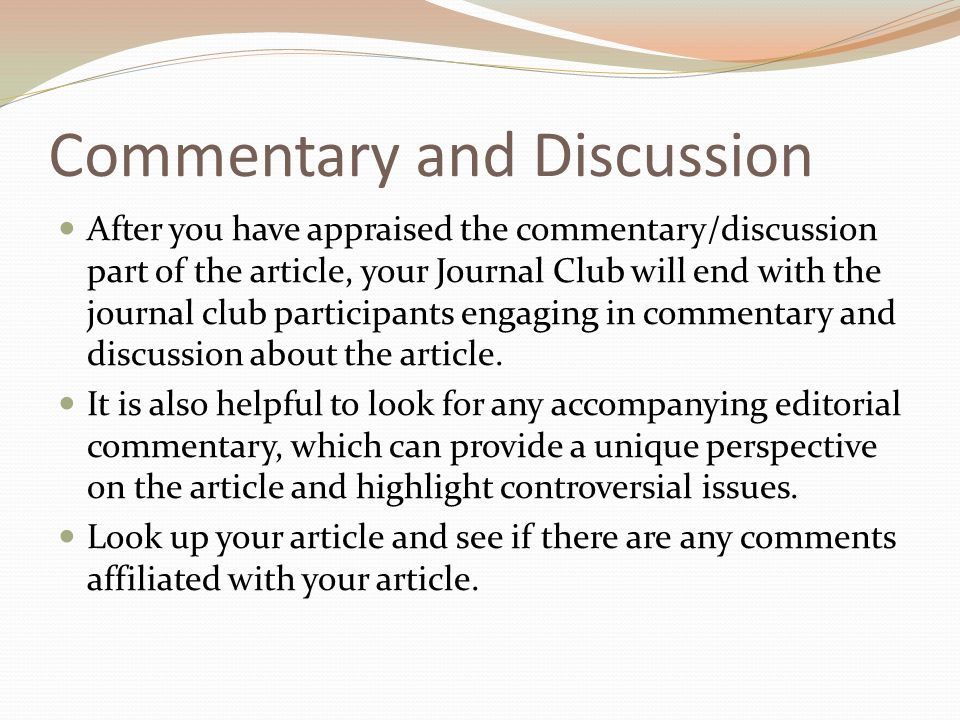 Commentary and Discussion After you have appraised the commentary/discussion part of the article, your Journal Club will end with the journal club participants engaging in commentary and discussion about the article.