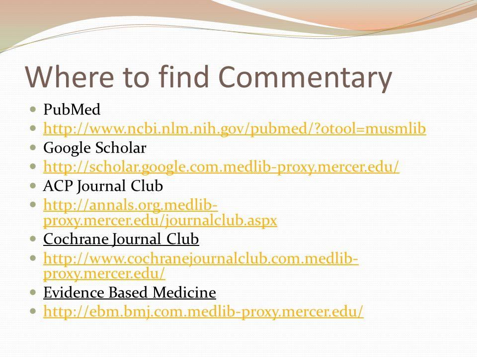Where to find Commentary PubMed http://www.ncbi.nlm.nih.gov/pubmed/?otool=musmlib Google Scholar http://scholar.google.com.medlib-proxy.mercer.edu/ ACP Journal Club http://annals.org.medlib- proxy.mercer.edu/journalclub.aspx http://annals.org.medlib- proxy.mercer.edu/journalclub.aspx Cochrane Journal Club http://www.cochranejournalclub.com.medlib- proxy.mercer.edu/ http://www.cochranejournalclub.com.medlib- proxy.mercer.edu/ Evidence Based Medicine http://ebm.bmj.com.medlib-proxy.mercer.edu/