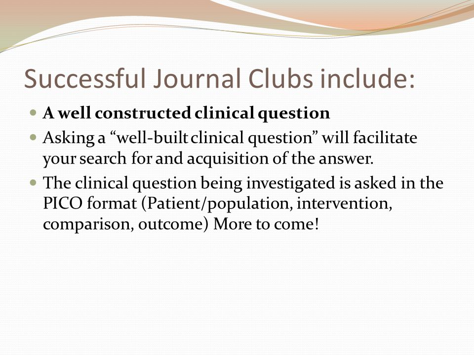 Successful Journal Clubs include: A well constructed clinical question Asking a well-built clinical question will facilitate your search for and acquisition of the answer.