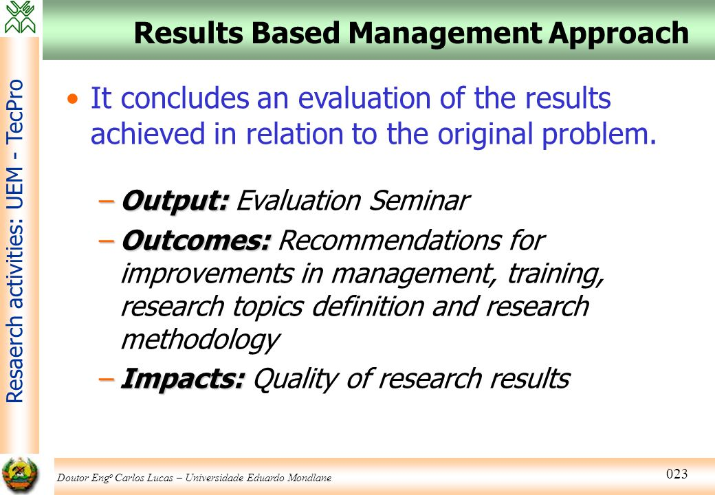 Doutor Eng o Carlos Lucas – Universidade Eduardo Mondlane Resaerch activities: UEM - TecPro 023 Results Based Management Approach It concludes an eval