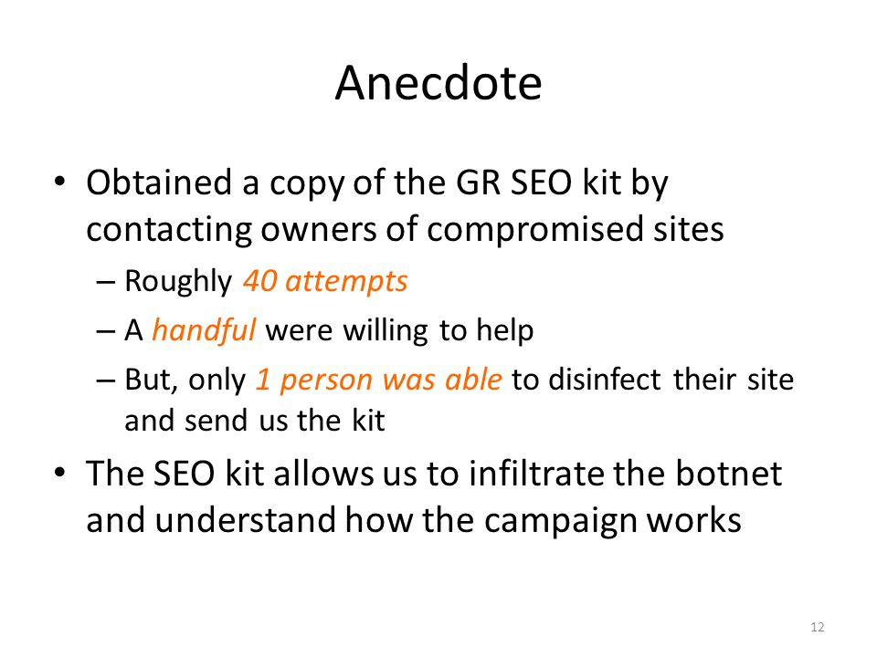 Anecdote Obtained a copy of the GR SEO kit by contacting owners of compromised sites – Roughly 40 attempts – A handful were willing to help – But, onl