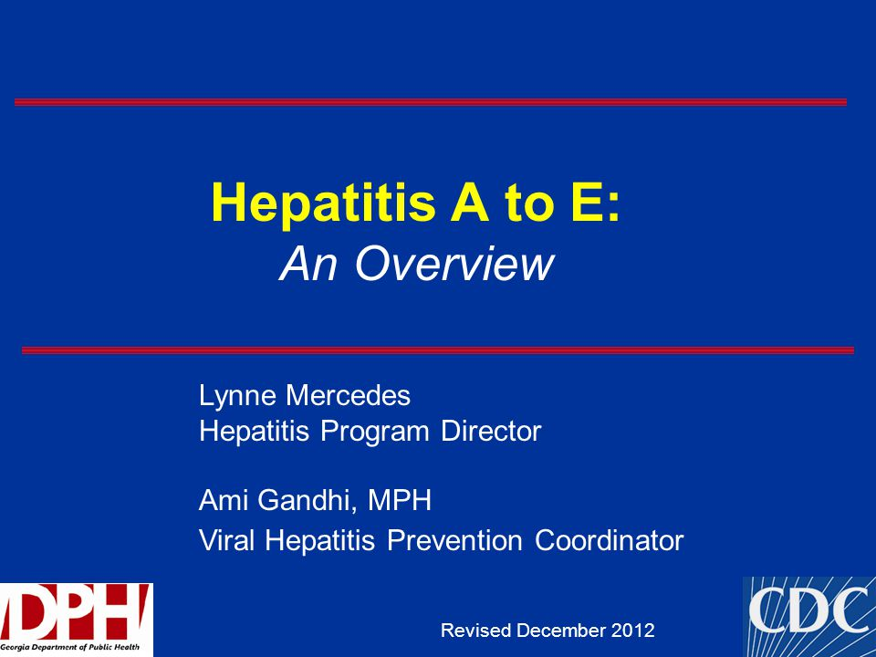 Hepatitis A to E: An Overview Revised December 2012 Lynne Mercedes Hepatitis Program Director Ami Gandhi, MPH Viral Hepatitis Prevention Coordinator