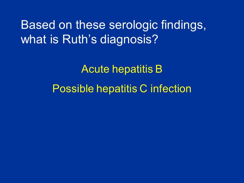 Acute hepatitis B Possible hepatitis C infection