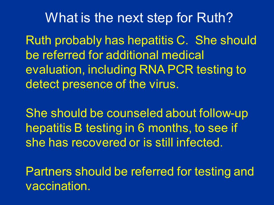 Ruth probably has hepatitis C. She should be referred for additional medical evaluation, including RNA PCR testing to detect presence of the virus. Sh