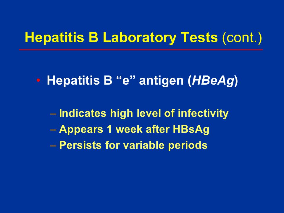 """Hepatitis B Laboratory Tests (cont.) Hepatitis B """"e"""" antigen (HBeAg) –Indicates high level of infectivity –Appears 1 week after HBsAg –Persists for va"""
