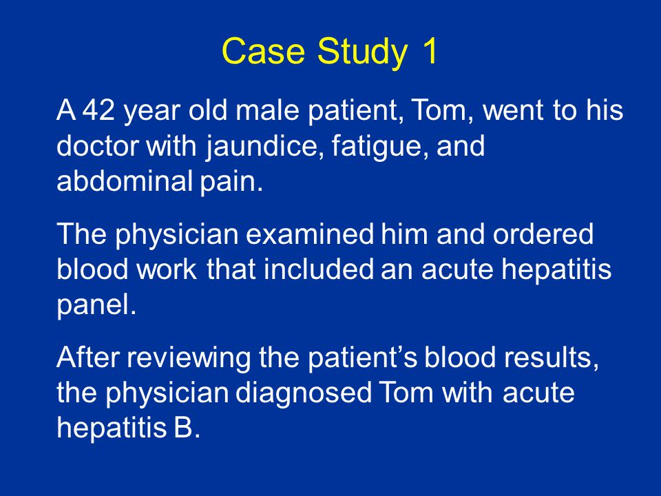 Case Study 1 A 42 year old male patient, Tom, went to his doctor with jaundice, fatigue, and abdominal pain. The physician examined him and ordered bl