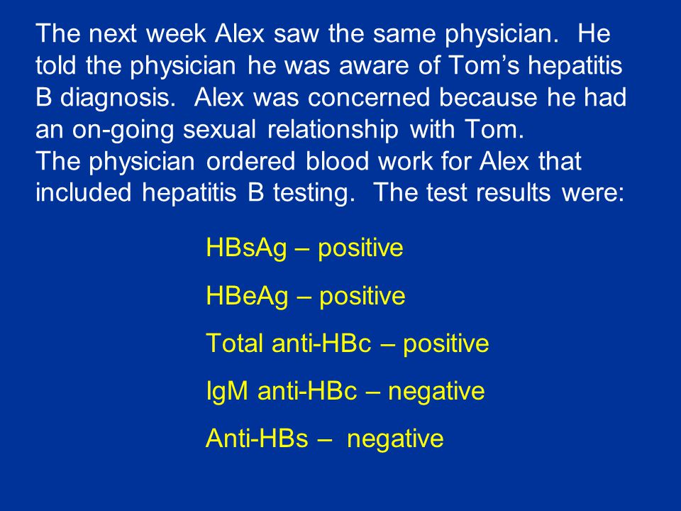 The next week Alex saw the same physician. He told the physician he was aware of Tom's hepatitis B diagnosis. Alex was concerned because he had an on-
