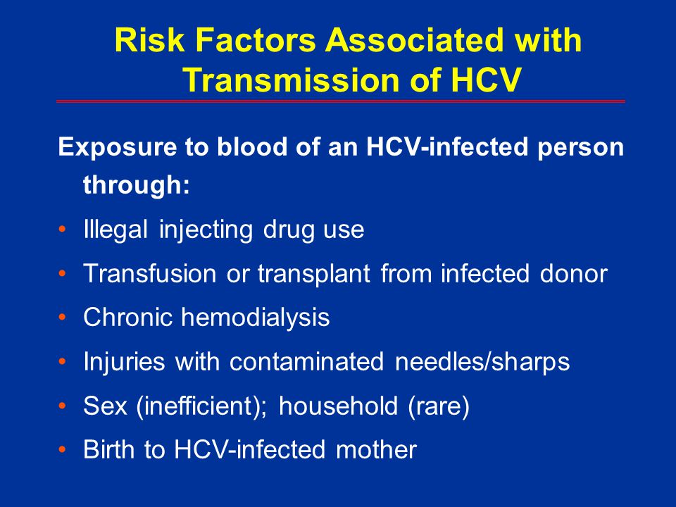 Exposure to blood of an HCV-infected person through: Illegal injecting drug use Transfusion or transplant from infected donor Chronic hemodialysis Inj