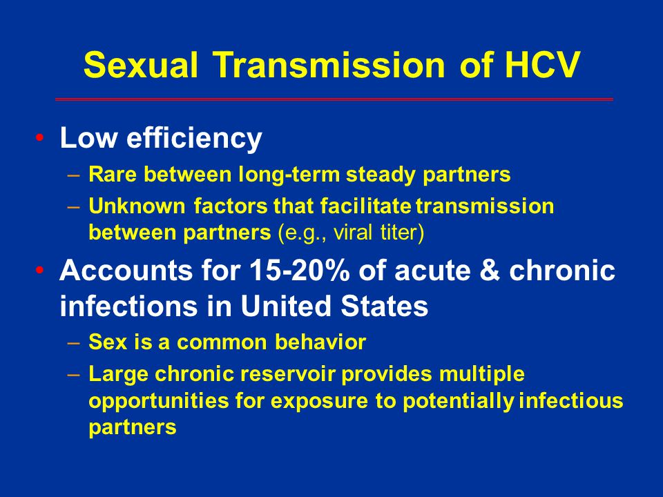 Sexual Transmission of HCV Low efficiency –Rare between long-term steady partners –Unknown factors that facilitate transmission between partners (e.g.
