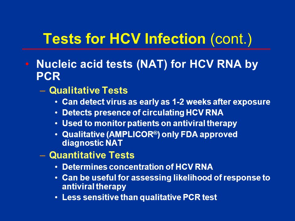 Tests for HCV Infection (cont.) Nucleic acid tests (NAT) for HCV RNA by PCR –Qualitative Tests Can detect virus as early as 1-2 weeks after exposure D