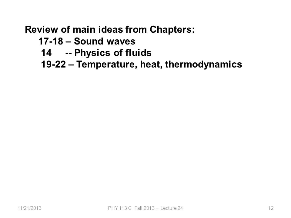 11/21/2013PHY 113 C Fall 2013 -- Lecture 2412 Review of main ideas from Chapters: 17-18 – Sound waves 14 -- Physics of fluids 19-22 – Temperature, heat, thermodynamics