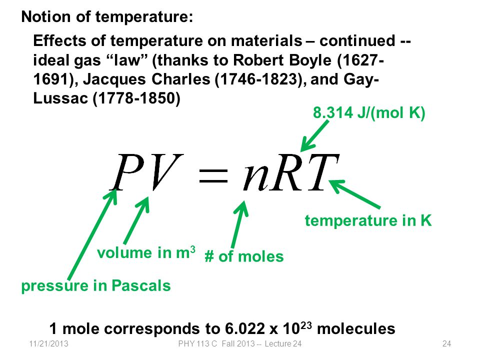 11/21/2013PHY 113 C Fall 2013 -- Lecture 2424 Effects of temperature on materials – continued -- ideal gas law (thanks to Robert Boyle (1627- 1691), Jacques Charles (1746-1823), and Gay- Lussac (1778-1850) pressure in Pascals volume in m 3 # of moles temperature in K 8.314 J/(mol K) 1 mole corresponds to 6.022 x 10 23 molecules Notion of temperature: