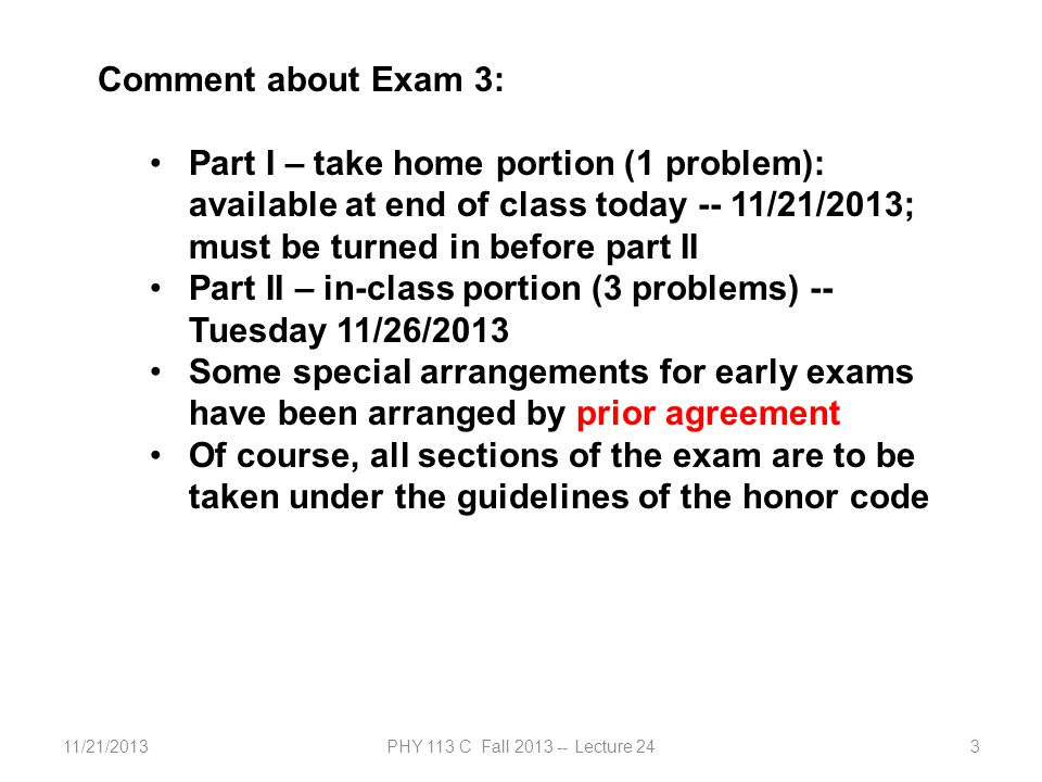11/21/2013PHY 113 C Fall 2013 -- Lecture 243 Comment about Exam 3: Part I – take home portion (1 problem): available at end of class today -- 11/21/2013; must be turned in before part II Part II – in-class portion (3 problems) -- Tuesday 11/26/2013 Some special arrangements for early exams have been arranged by prior agreement Of course, all sections of the exam are to be taken under the guidelines of the honor code
